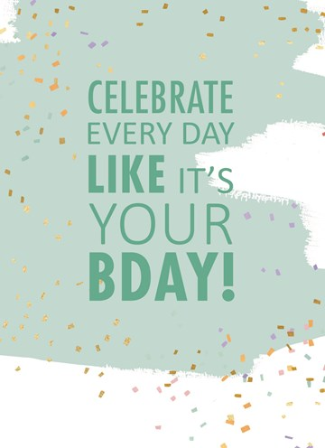 - celebrate-every-day-like-it-is-your-bday-hip