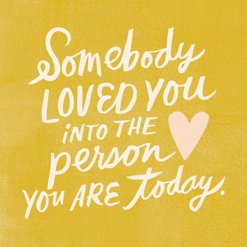 - somebody-loved-you-into-the-person-you-are-today