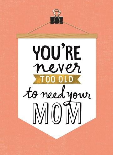 Moederdag kaart - een-wijze-spreuk-you-are-never-too-old-to-need-your-mom