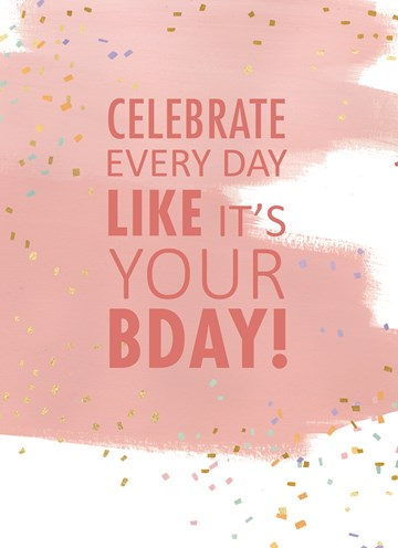 - celebrate-every-day-like-it-is-your-birthday-